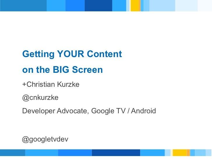 Getting YOUR Content      on the BIG Screen      +Christian KurzkeRevised v4Presenter      @cnkurzke      Developer Advoca...