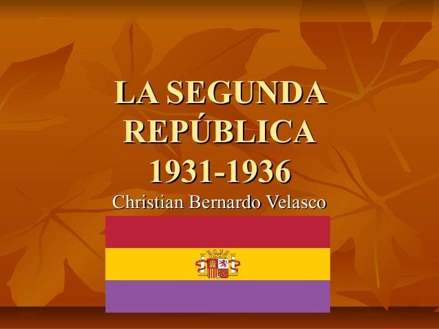 LA SEGUNDALA SEGUNDAREPÚBLICAREPÚBLICA1931-19361931-1936Christian Bernardo VelascoChristian Bernardo Velasco