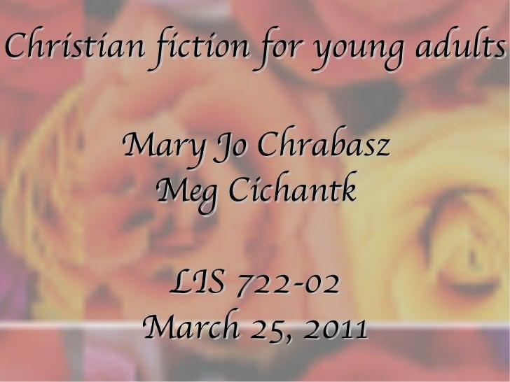 Christian fiction for young adults Mary Jo Chrabasz Meg Cichantk LIS 722-02 March 25, 2011