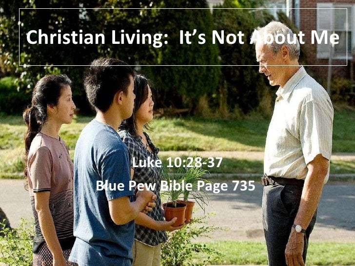 Christian Living:  It's Not About Me Luke 10:28-37 Blue Pew Bible Page 735