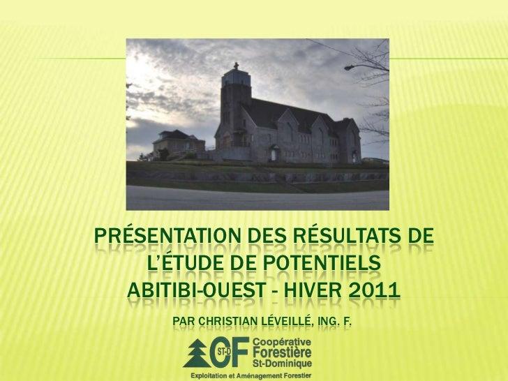 Présentation des résultats de l'étude de potentielsAbitibi-Ouest - hiver 2011<br />Par christianléveillé, ing. f.<br />