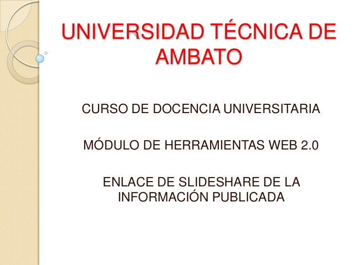 UNIVERSIDAD TÉCNICA DE       AMBATO CURSO DE DOCENCIA UNIVERSITARIA MÓDULO DE HERRAMIENTAS WEB 2.0   ENLACE DE SLIDESHARE ...