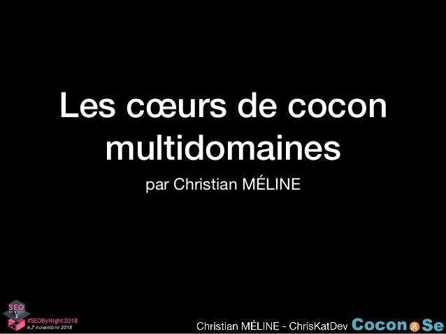 Les cœurs de cocon multidomaines par Christian MÉLINE #SEOByNight2018 6,7 novembre 2018