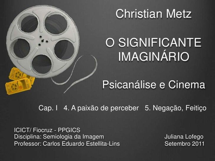 Christian MetzO significante imaginárioPsicanálise e Cinema<br />Cap. I   4. A paixão de perceber   5. Negação, Feitiço<br...