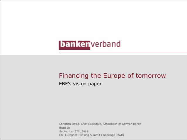 Financing the Europe of tomorrow EBF's vision paper Christian Ossig, Chief Executive, Association of German Banks Brussels...