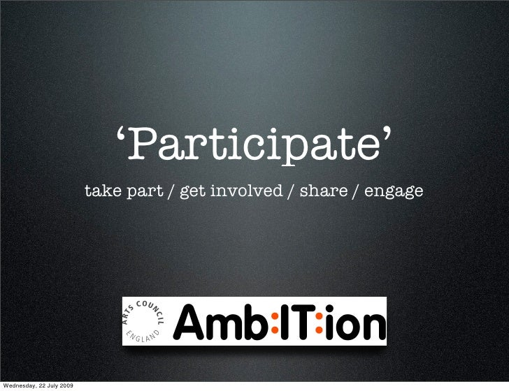 'Participate'                           take part / get involved / share / engage     Wednesday, 22 July 2009