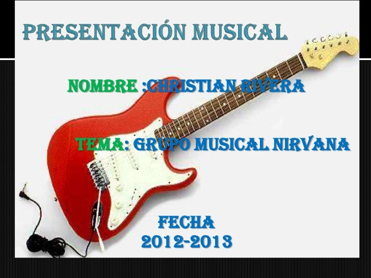 NOMBRE :CHRISTIAN RIVERATEMA: GRUPO MUSICAL NIRVANA         FECHA       2012-2013