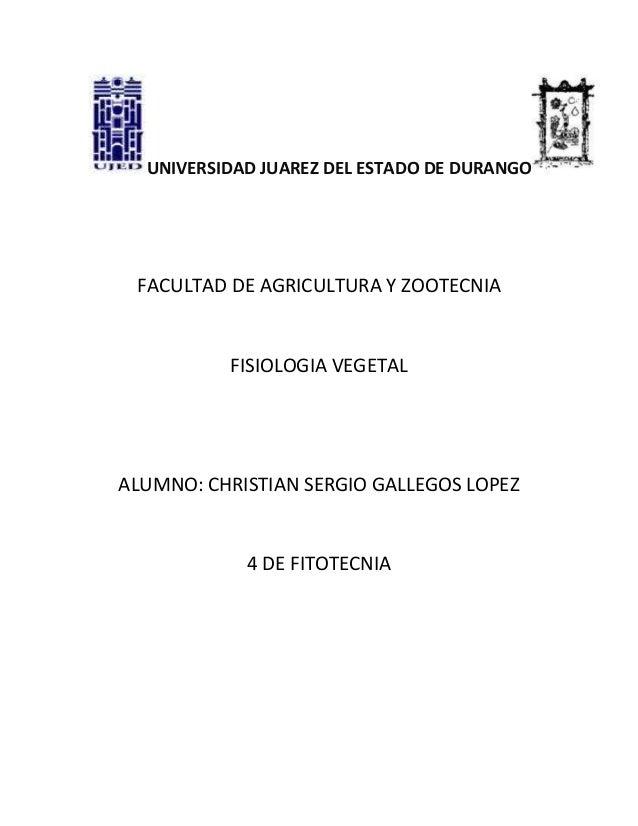 UNIVERSIDAD JUAREZ DEL ESTADO DE DURANGOFACULTAD DE AGRICULTURA Y ZOOTECNIAFISIOLOGIA VEGETALALUMNO: CHRISTIAN SERGIO GALL...