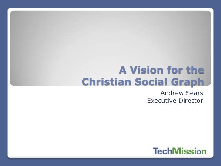 A Vision for theChristian Social Graph                Andrew Sears            Executive Director