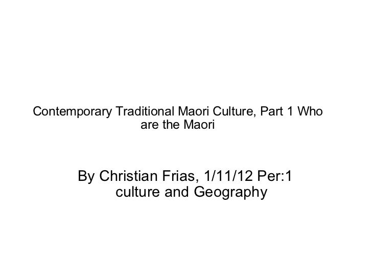 Contemporary Traditional Maori Culture, Part 1 Who are the Maori By Christian Frias, 1/11/12 Per:1 culture and Geography