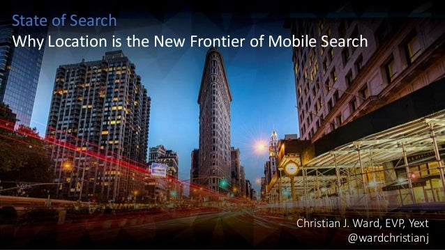 Christian J. Ward, EVP, Yext @wardchristianj State of Search Why Location is the New Frontier of Mobile Search