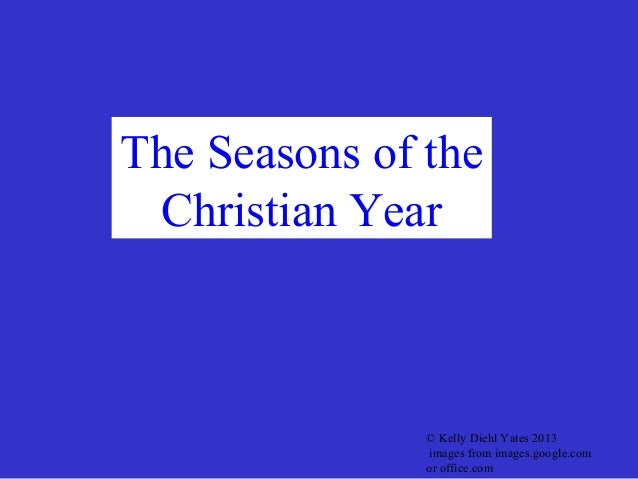 The Seasons of the Christian Year               © Kelly Diehl Yates 2013               images from images.google.com      ...