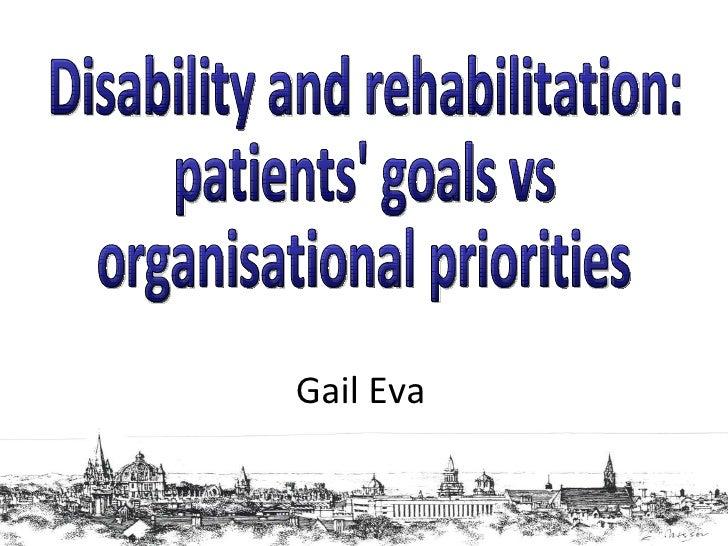Disability and rehabilitation: patients' goals vs organisational priorities Gail Eva