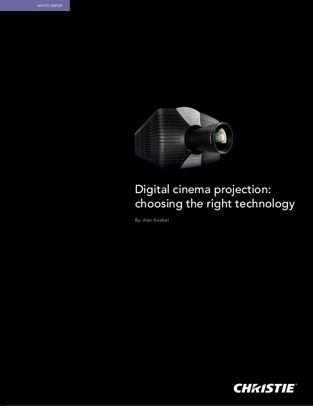 White Paper              Digital cinema projection:              choosing the right technology              By: Alen Koebel