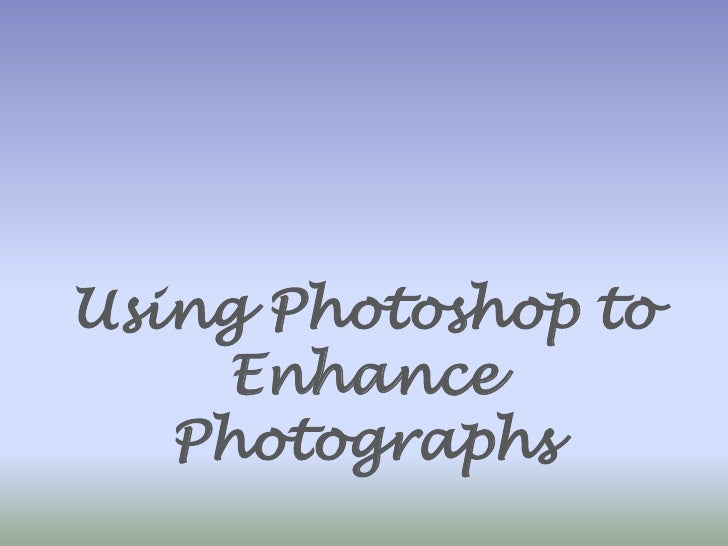 Using Photoshop to Enhance Photographs<br />