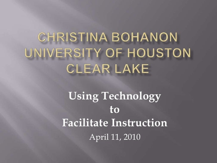 CHRISTINA BOHANONUniversity of Houston Clear Lake<br />Using Technology<br />to <br />Facilitate Instruction <br />April 1...