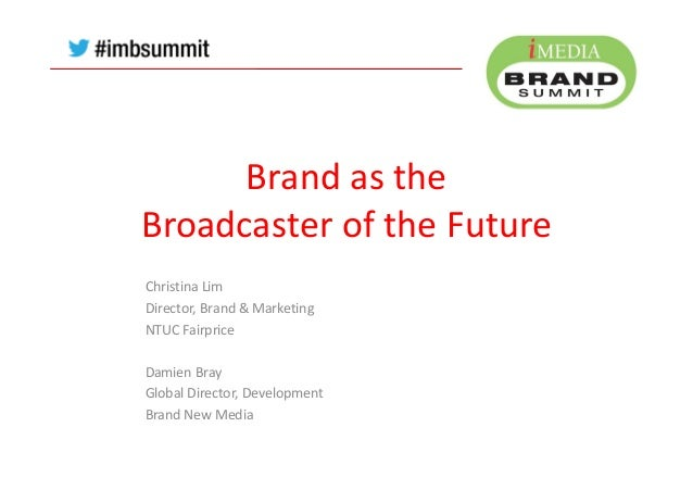 Brand as the Broadcaster of the Future Christina Lim Director, Brand & Marketing NTUC Fairprice Damien Bray Global Directo...