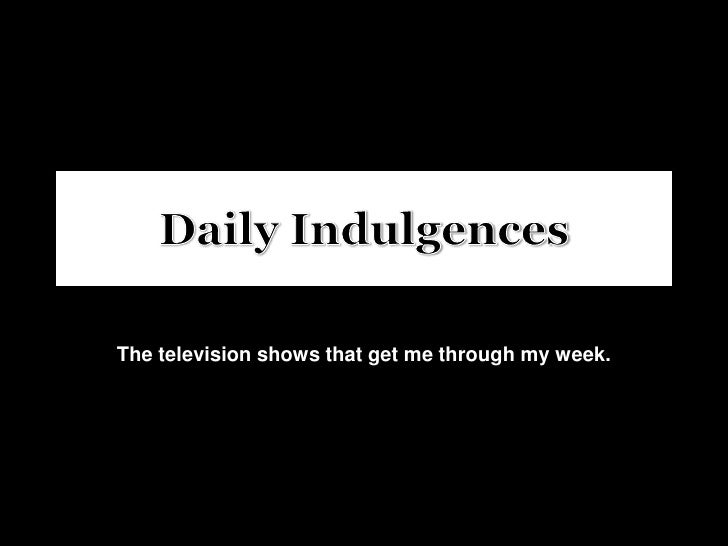 Daily Indulgences<br />The television shows that get me through my week.<br />