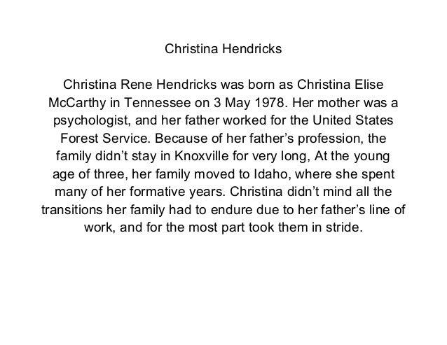 Christina Hendricks    Christina Rene Hendricks was born as Christina Elise  McCarthy in Tennessee on 3 May 1978. Her moth...