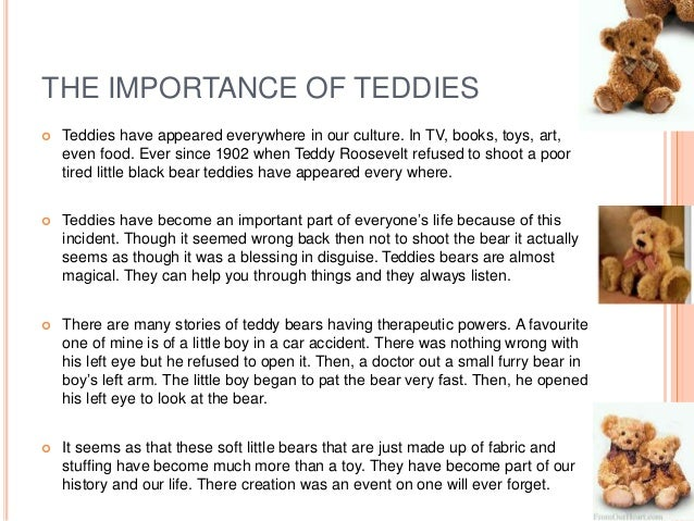 a history of the teddy bear The teddy bear tie came when a brooklyn, ny candy shop owner, morris michtom, saw clifford berryman's original cartoon of roosevelt and the bear and had an idea he put in his shop window two stuffed toy bears his wife had made.