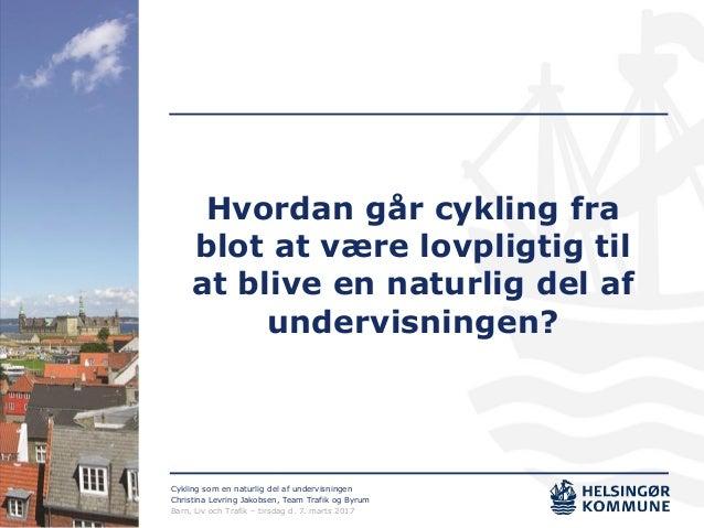 Cykling som en naturlig del af undervisningen Christina Levring Jakobsen, Team Trafik og Byrum Barn, Liv och Trafik – tirs...