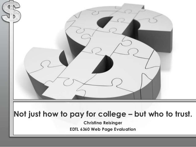 Not just how to pay for college – but who to trust.                      Christina Reisinger                EDTL 6360 Web ...