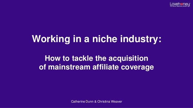 Working in a niche industry: How to tackle the acquisition of mainstream affiliate coverage Catherine Dunn & Christina Wea...