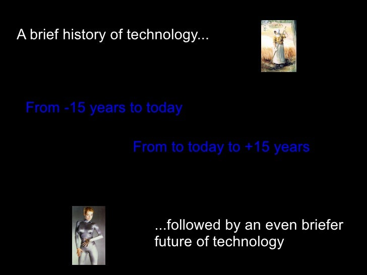 A brief history of technology...     From -15 years to today                     From to today to +15 years               ...