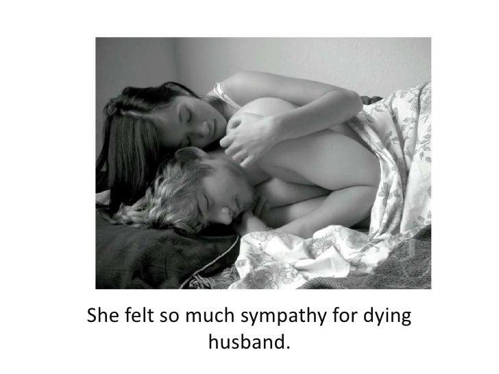 She felt so much sympathy for dying husband. <br />