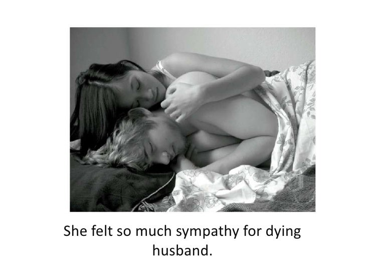 She felt so much sympathy for dying husband. <br />