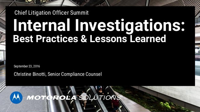 Internal Investigations: Best Practices & Lessons Learned Christine Binotti, Senior Compliance Counsel Motorola Solutions,...