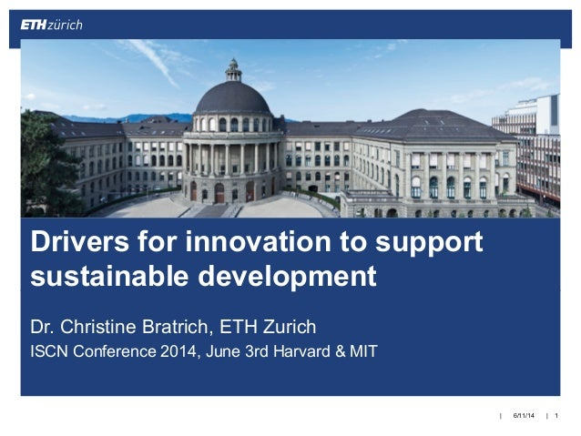 || Dr. Christine Bratrich, ETH Zurich ISCN Conference 2014, June 3rd Harvard & MIT 6/11/14 1 Drivers for innovation to sup...