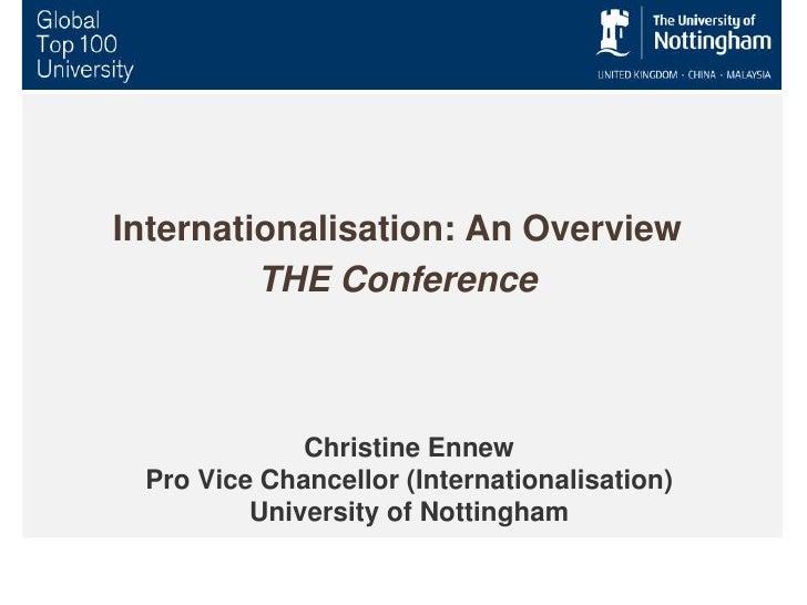 Christine EnnewPro Vice Chancellor (Internationalisation)University of Nottingham<br />Internationalisation: An Overview<b...