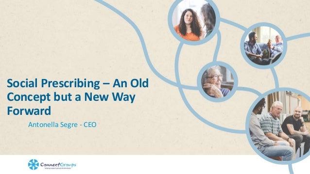 Social Prescribing – An Old Concept but a New Way Forward Antonella Segre - CEO