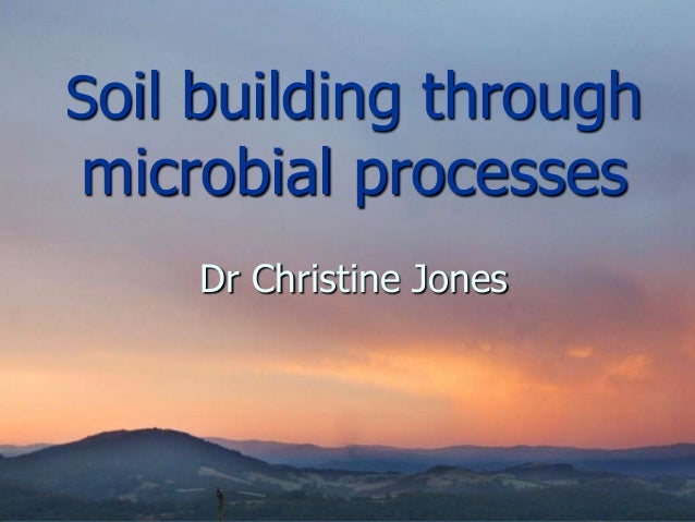 Soil building through microbial processes Dr Christine Jones