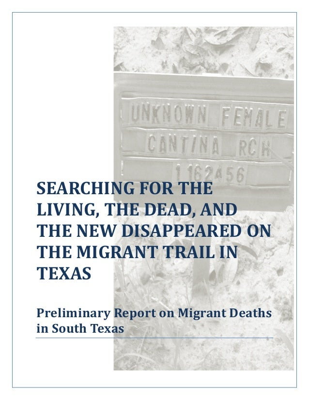 SEARCHING FOR THE LIVING, THE DEAD, AND THE NEW DISAPPEARED ON THE MIGRANT TRAIL IN TEXAS Preliminary Report on Migrant De...
