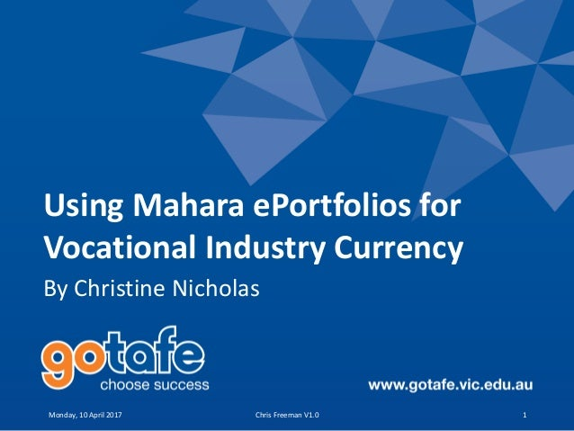 Using Mahara ePortfolios for Vocational Industry Currency By Christine Nicholas Monday, 10 April 2017 Chris Freeman V1.0 1