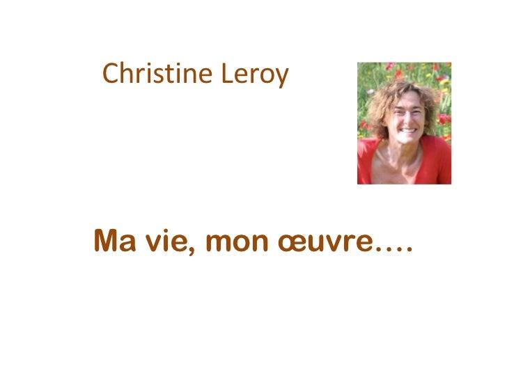 Christine Leroy<br />Ma vie, mon œuvre….<br />