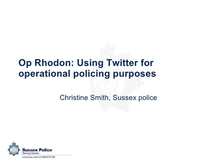 Op Rhodon: Using Twitter for operational policing purposes Christine Smith, Sussex police