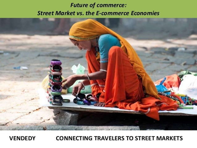 VENDEDY CONNECTING TRAVELERS TO STREET MARKETS Future of commerce: Street Market vs. the E-commerce Economies
