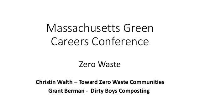 Massachusetts Green Careers Conference Zero Waste Christin Walth – Toward Zero Waste Communities Grant Berman - Dirty Boys...