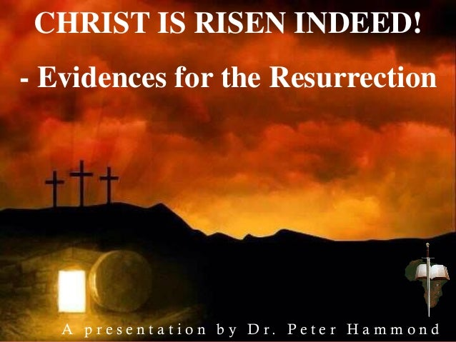 CHRIST IS RISEN INDEED! - Evidences for the Resurrection A p r e s e n t a t i o n b y D r . P e t e r H a m m o n d