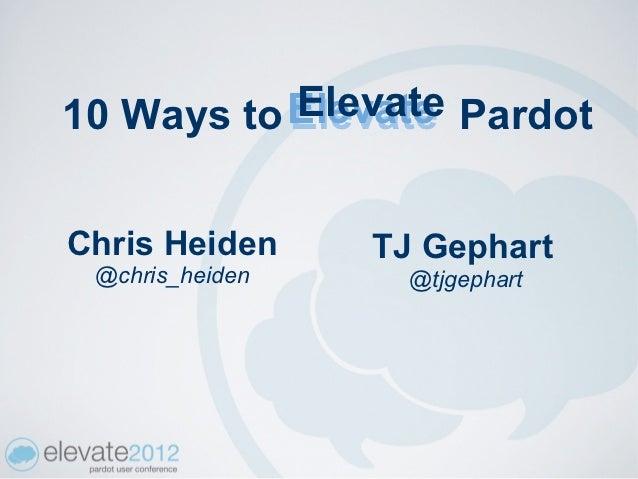 10 Ways to Elevate           Elevate PardotChris Heiden     TJ Gephart @chris_heiden     @tjgephart