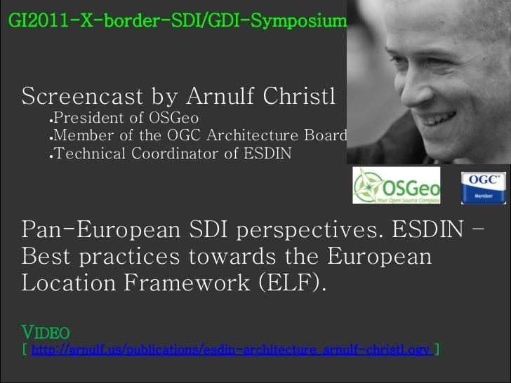 GI2011-X-border-SDI/GDI-Symposium Screencast by Arnulf Christl     ●President of OSGeo     ●Member of the OGC Architecture...