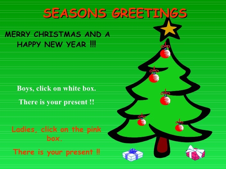 SEASONS GREETINGS MERRY CHRISTMAS AND A HAPPY NEW YEAR  !!! Boys, click on white box.  There is your present !! Ladies, cl...