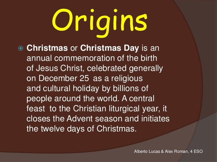 Origins   Christmas or Christmas Day is an    annual commemoration of the birth    of Jesus Christ, celebrated generally ...
