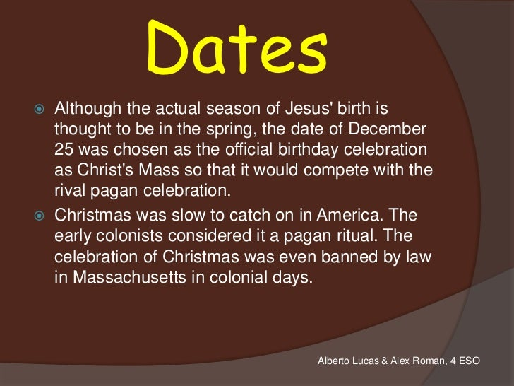 Dates   Although the actual season of Jesus birth is    thought to be in the spring, the date of December    25 was chose...