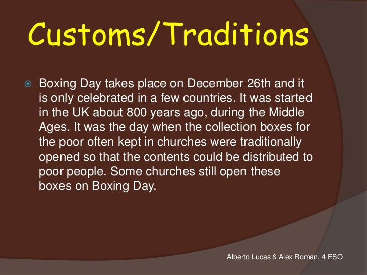 Customs/Traditions   Boxing Day takes place on December 26th and it    is only celebrated in a few countries. It was star...