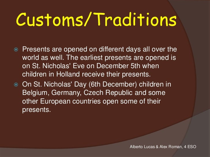 Customs/Traditions   Presents are opened on different days all over the    world as well. The earliest presents are opene...