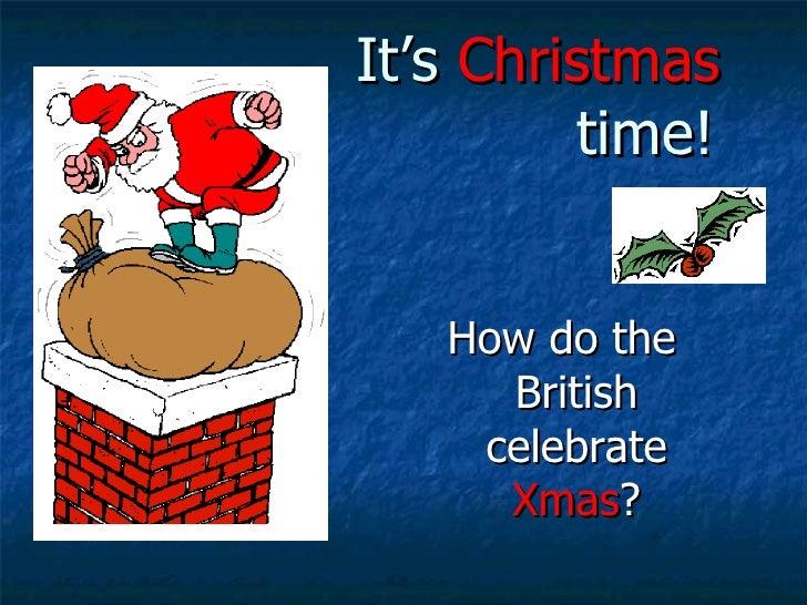 It's  Christmas   time! <ul><li>How do the British celebrate  Xmas ? </li></ul>